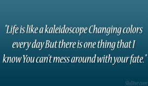 Life is like a kaleidoscope Changing colors every day But there is one ...