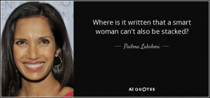 ... it written that a smart woman can't also be stacked? - Padma Lakshmi