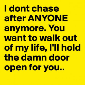 dont chase after ANYONE anymore. You want to walk out of my life, I ...