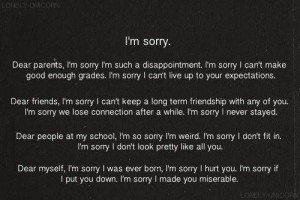 ... sorry I'm weird. I'm sorry I dont fit in. I'm sorry I dont look pretty