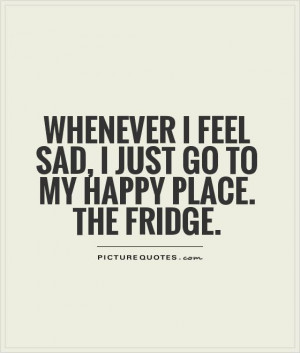 ... feel sad, I just go to my happy place. The fridge Picture Quote #1