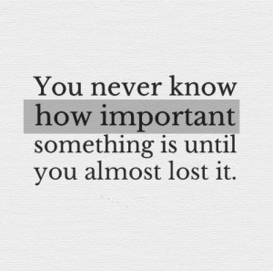 ... how important something is until you almost lost it. #life #quotes