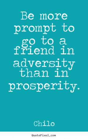 Chilo Quotes - Be more prompt to go to a friend in adversity than in ...