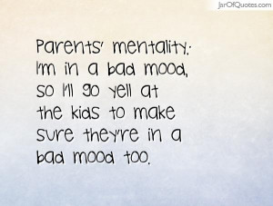 Parents' mentality: I'm in a bad mood, so I'll go yell at the kids to ...