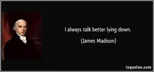 always talk better lying down. - James Madison