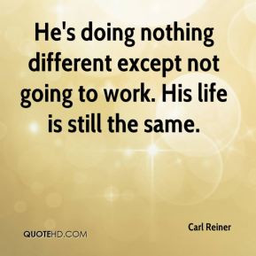 Carl Reiner - He's doing nothing different except not going to work ...