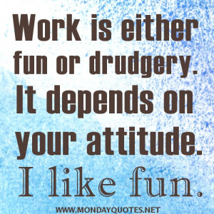 Work is either fun or drudgery. It depends on your attitude. I like ...