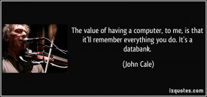 ... is that it'll remember everything you do. It's a databank. - John Cale