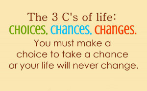 The 3 C's of life : Choices, Chances, Changes. You must make a choice ...