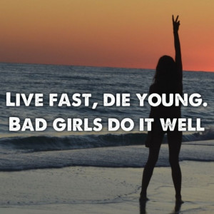 Live fast die young. Bad girls do it well.