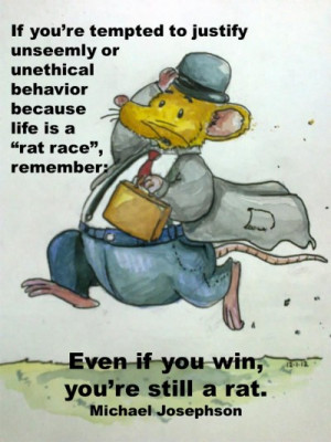 "... rat race"", remember: Even if you win your'e still a rat."" Think"