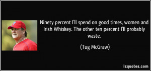 Ninety percent I'll spend on good times, women and Irish Whiskey. The ...