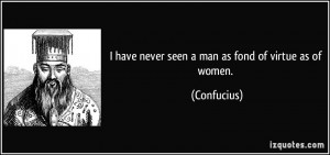 have never seen a man as fond of virtue as of women. - Confucius