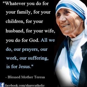 """... our prayers, our work, our suffering, is for Jesus."""" - Mother Teresa"""