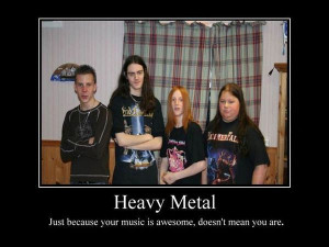 Heavy Metal Just because your music is awesome, doesn't mean you are.