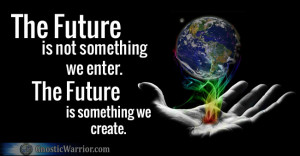 the future is not something we enter the future is something we create ...