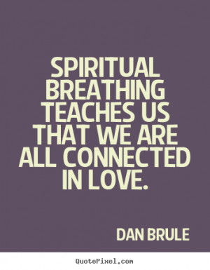 ... that we are all connected in love. Dan Brule best inspirational quotes
