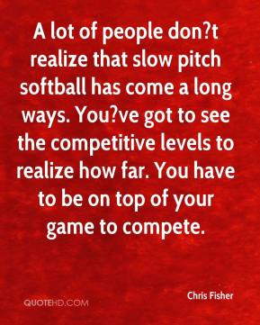 Chris Fisher - A lot of people don?t realize that slow pitch softball ...