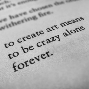 to create art means to be crazy alone forever charles bukowski # quote