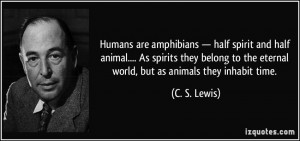 ... to the eternal world, but as animals they inhabit time. - C. S. Lewis