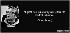 ... work is preparing yourself for the accident to happen. - Sidney Lumet