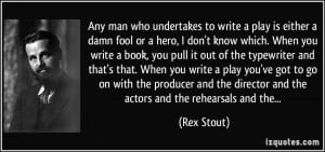 Any man who undertakes to write a play is either a damn fool or a hero ...