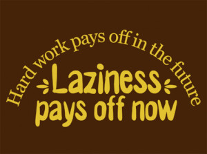 laziness pays off now hard work pays off in the future laziness pays ...