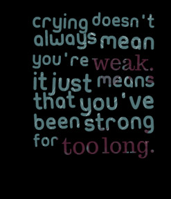 of quotes Crying doesn\'t always mean you\'re *weak. It just means ...
