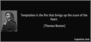 Temptation is the fire that brings up the scum of the heart. - Thomas ...