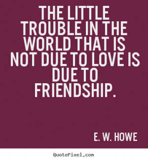 The little trouble in the world that is not due to love is due to ...