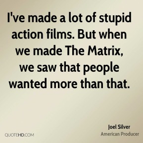 Joel Silver - I've made a lot of stupid action films. But when we made ...
