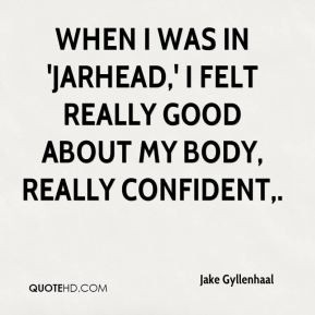When I was in 'Jarhead,' I felt really good about my body, really ...