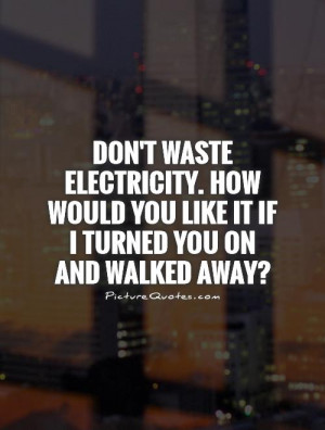 Don't waste electricity. How would you like it if I turned you on and ...