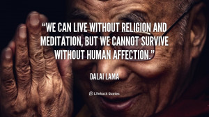 We can live without religion and meditation, but we cannot survive ...