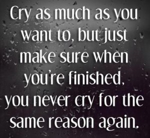 as you want to but just make sure when you re finished you never cry ...