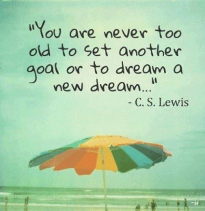 You are never too old to set another goal or to dream a new dream ...