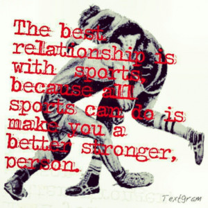 The best relationship is with sports, because all sports can do is ...