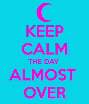 KEEP CALM THE DAY ALMOST OVER