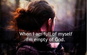 When i am full of myself i'm empty of god.
