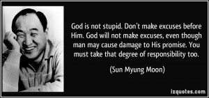 God is not stupid. Don't make excuses before Him. God will not make ...