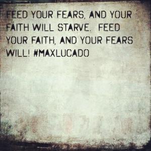 ... faith will starve. Feed your faith, and your fears will! ~ Max Lucado
