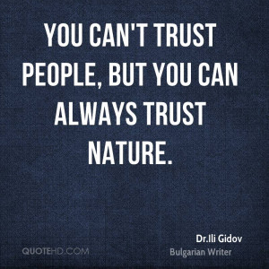 You can't trust people, but you can always trust nature.
