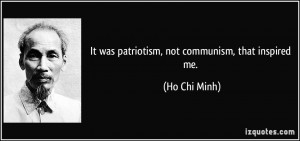 It was patriotism, not communism, that inspired me. - Ho Chi Minh