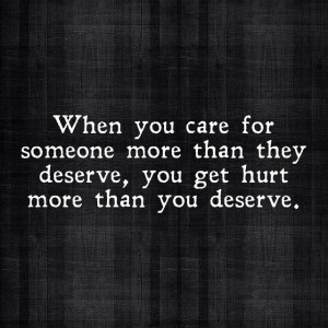 ... someone more than they deserve, you get hurt more than you deserve
