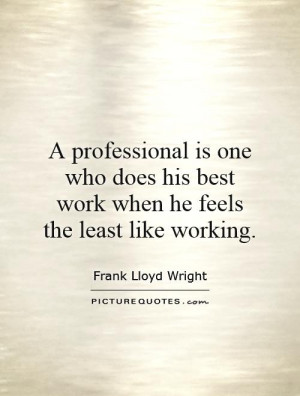 professional is one who does his best work when he feels the least ...