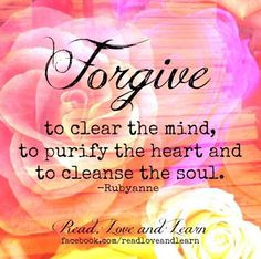 Forgive To Clear The Mind To Purify The Heart And To Cleanse The Soul