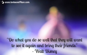 "... will want to see it again and bring their friends."" – Walt Disney"