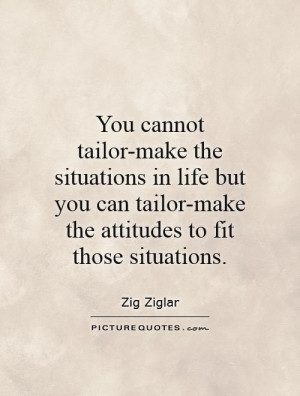 You cannot tailor-make the situations in life but you can tailor-make ...
