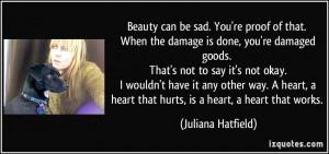 ... heart, a heart that hurts, is a heart, a heart that works. - Juliana