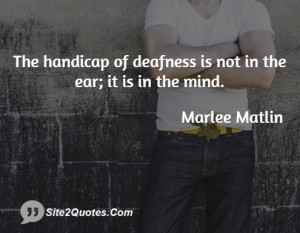 The handicap of deafness is not in the ear; it is in the mind.